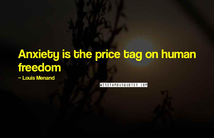 Louis Menand quotes: Anxiety is the price tag on human freedom