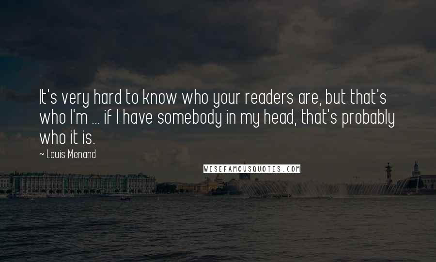 Louis Menand quotes: It's very hard to know who your readers are, but that's who I'm ... if I have somebody in my head, that's probably who it is.