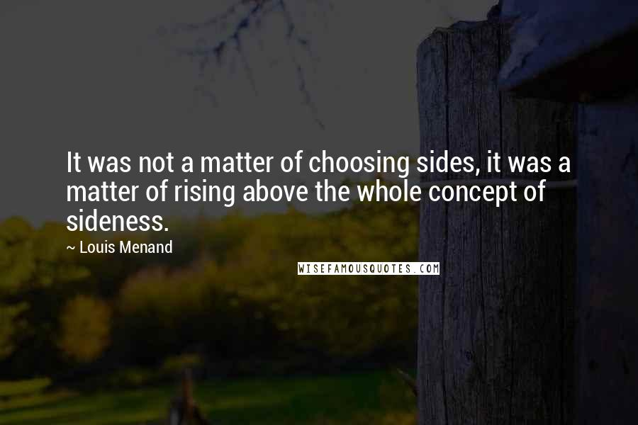 Louis Menand quotes: It was not a matter of choosing sides, it was a matter of rising above the whole concept of sideness.