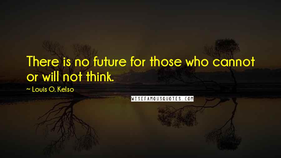 Louis O. Kelso quotes: There is no future for those who cannot or will not think.