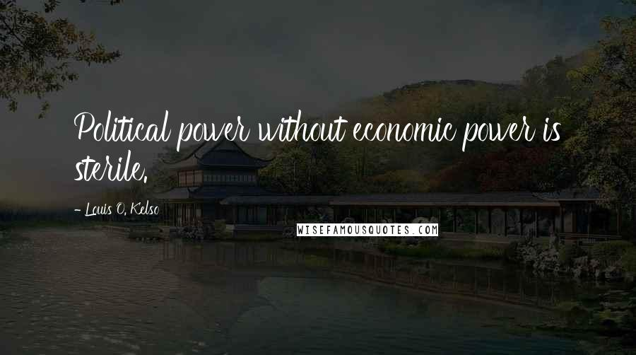 Louis O. Kelso quotes: Political power without economic power is sterile.