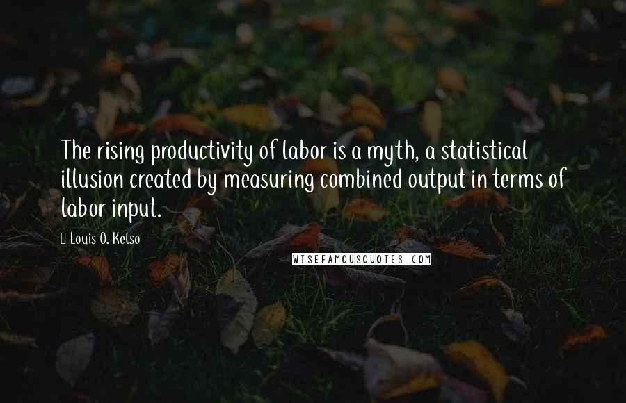Louis O. Kelso quotes: The rising productivity of labor is a myth, a statistical illusion created by measuring combined output in terms of labor input.