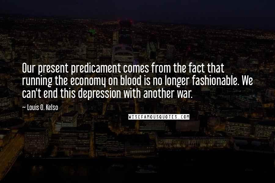Louis O. Kelso quotes: Our present predicament comes from the fact that running the economy on blood is no longer fashionable. We can't end this depression with another war.
