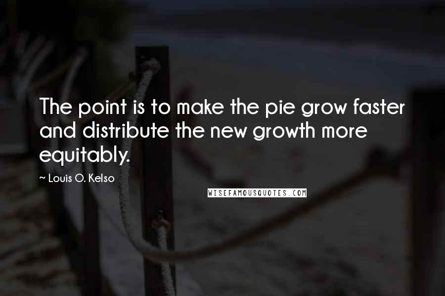 Louis O. Kelso quotes: The point is to make the pie grow faster and distribute the new growth more equitably.