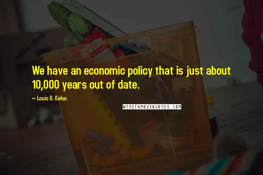 Louis O. Kelso quotes: We have an economic policy that is just about 10,000 years out of date.