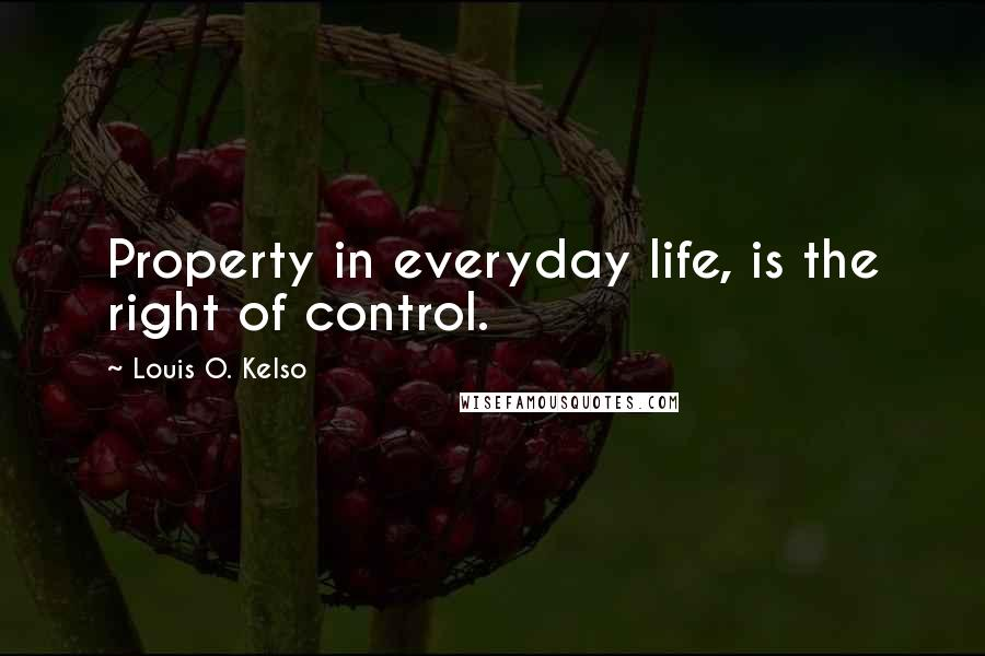 Louis O. Kelso quotes: Property in everyday life, is the right of control.