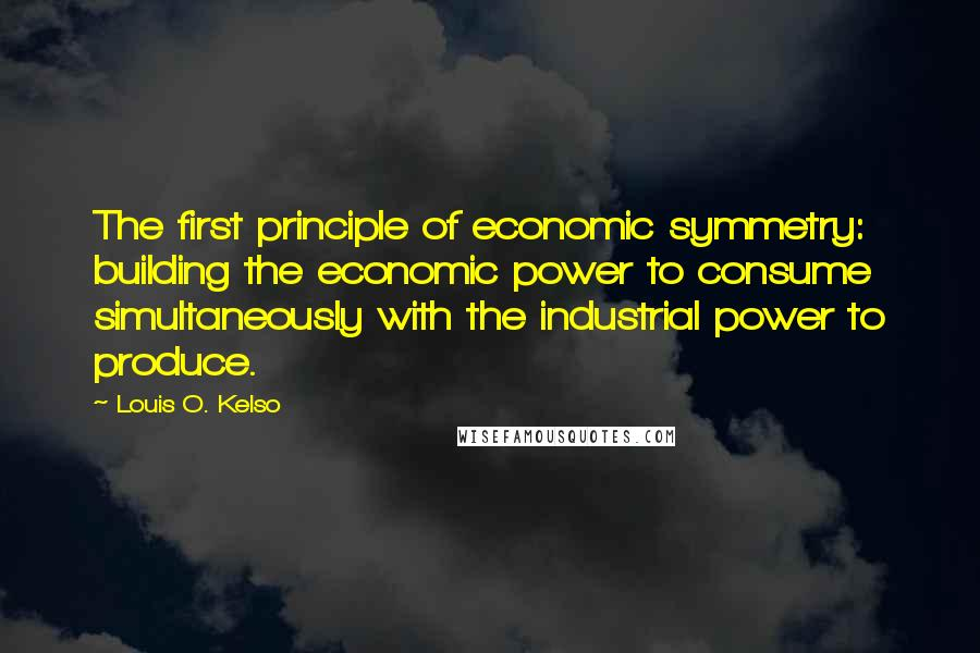 Louis O. Kelso quotes: The first principle of economic symmetry: building the economic power to consume simultaneously with the industrial power to produce.