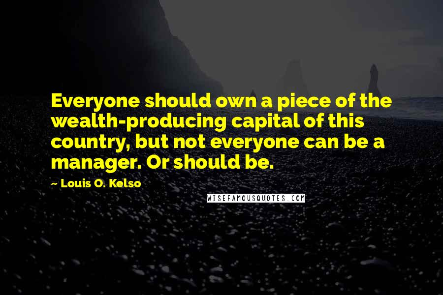 Louis O. Kelso quotes: Everyone should own a piece of the wealth-producing capital of this country, but not everyone can be a manager. Or should be.