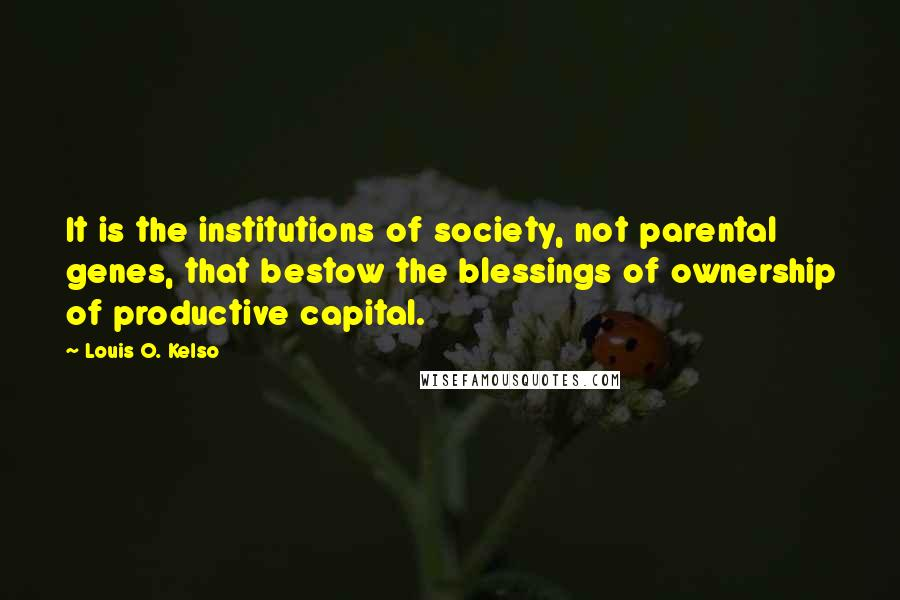 Louis O. Kelso quotes: It is the institutions of society, not parental genes, that bestow the blessings of ownership of productive capital.