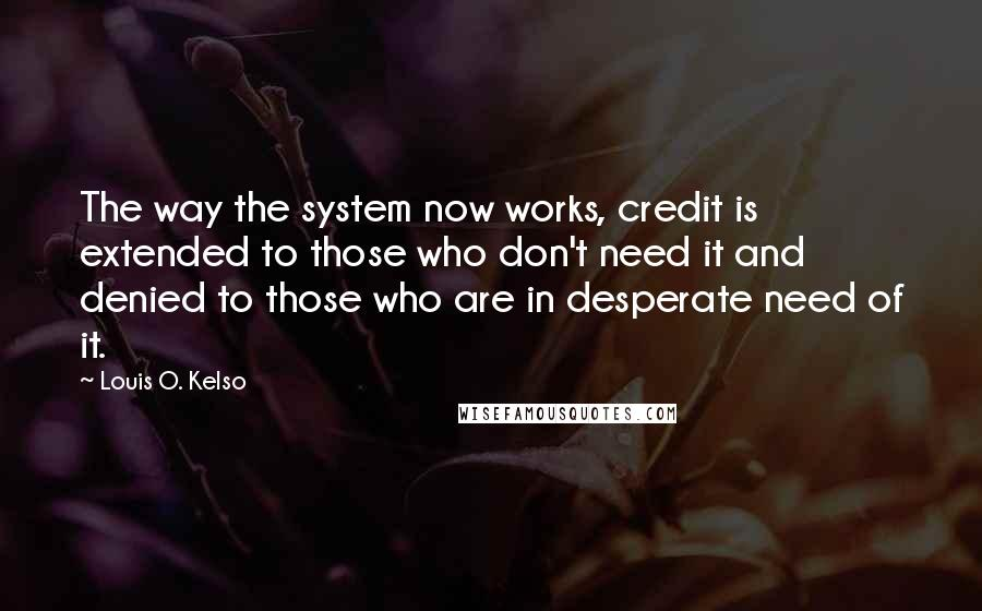 Louis O. Kelso quotes: The way the system now works, credit is extended to those who don't need it and denied to those who are in desperate need of it.