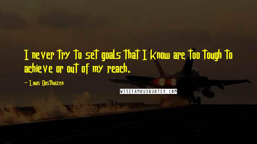 Louis Oosthuizen quotes: I never try to set goals that I know are too tough to achieve or out of my reach.