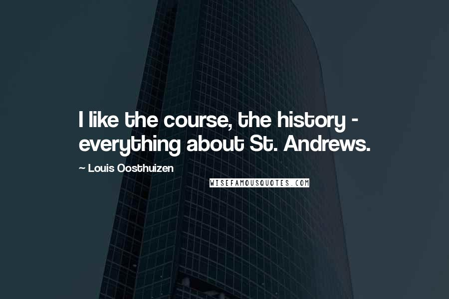 Louis Oosthuizen quotes: I like the course, the history - everything about St. Andrews.