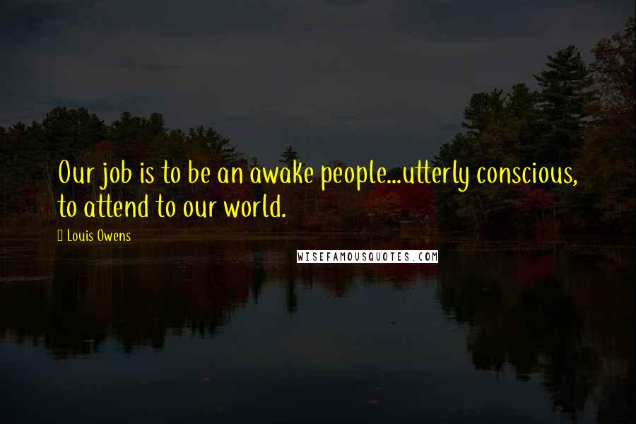 Louis Owens quotes: Our job is to be an awake people...utterly conscious, to attend to our world.