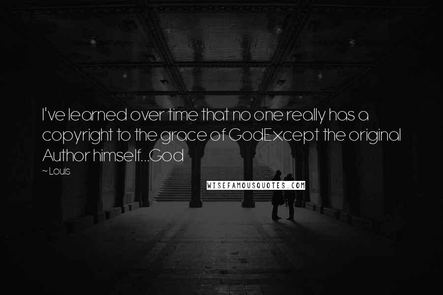Louis quotes: I've learned over time that no one really has a copyright to the grace of GodExcept the original Author himself...God