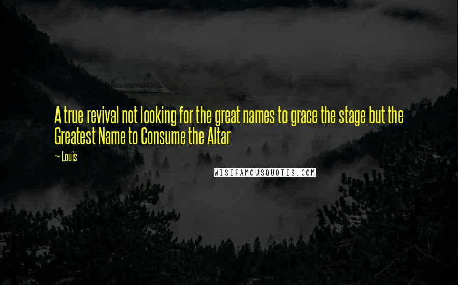Louis quotes: A true revival not looking for the great names to grace the stage but the Greatest Name to Consume the Altar
