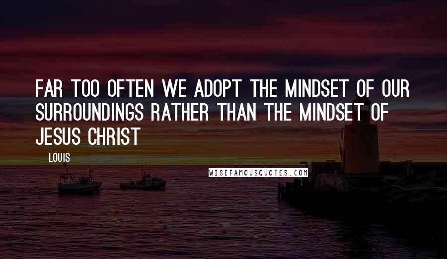 Louis quotes: Far too often we adopt the mindset of our surroundings rather than the mindset of Jesus Christ