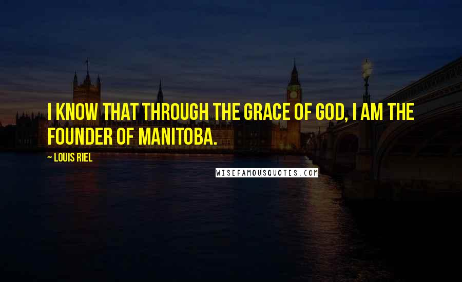 Louis Riel quotes: I know that through the grace of God, I am the founder of Manitoba.