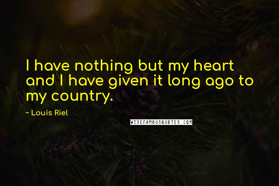 Louis Riel quotes: I have nothing but my heart and I have given it long ago to my country.