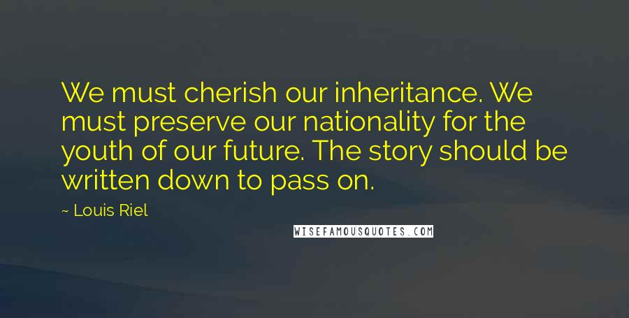 Louis Riel quotes: We must cherish our inheritance. We must preserve our nationality for the youth of our future. The story should be written down to pass on.