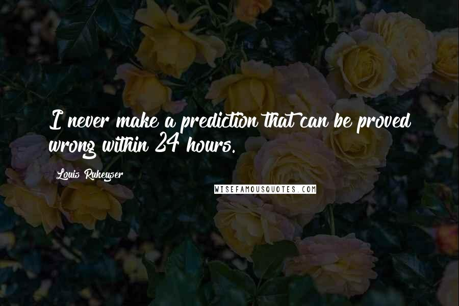 Louis Rukeyser quotes: I never make a prediction that can be proved wrong within 24 hours.