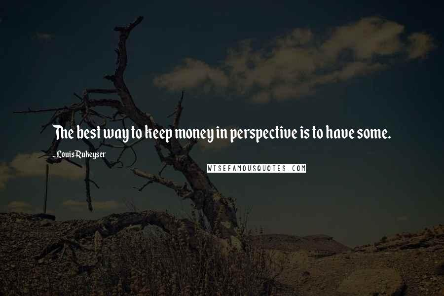 Louis Rukeyser quotes: The best way to keep money in perspective is to have some.