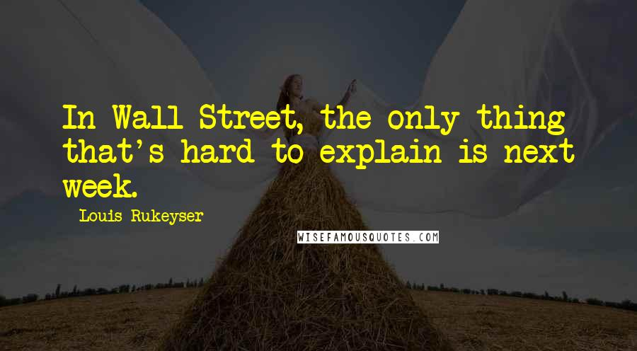 Louis Rukeyser quotes: In Wall Street, the only thing that's hard to explain is next week.
