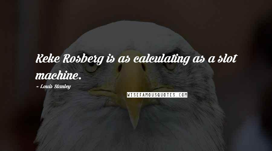 Louis Stanley quotes: Keke Rosberg is as calculating as a slot machine.