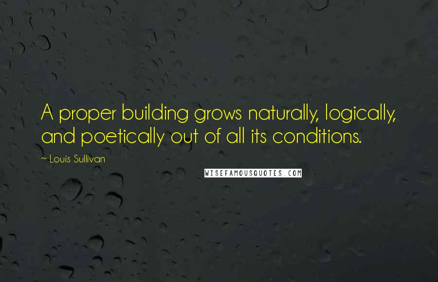 Louis Sullivan quotes: A proper building grows naturally, logically, and poetically out of all its conditions.