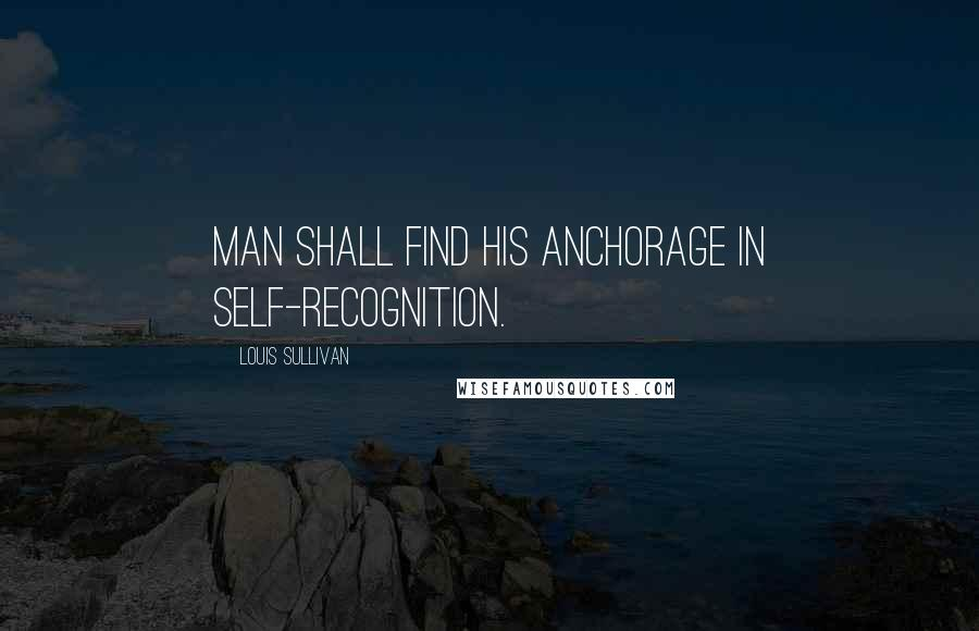 Louis Sullivan quotes: Man shall find his anchorage in self-recognition.