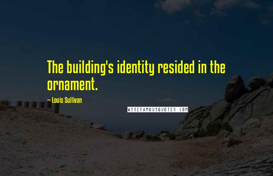 Louis Sullivan quotes: The building's identity resided in the ornament.