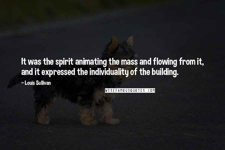 Louis Sullivan quotes: It was the spirit animating the mass and flowing from it, and it expressed the individuality of the building.