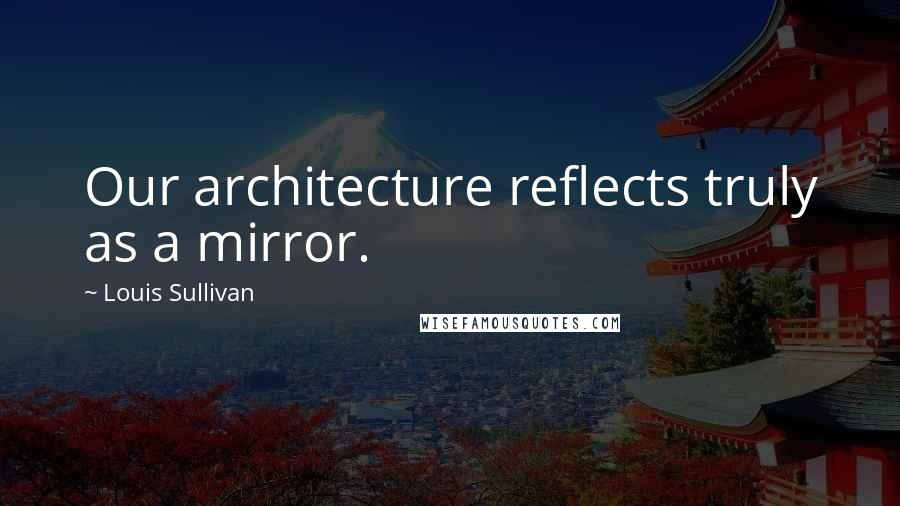 Louis Sullivan quotes: Our architecture reflects truly as a mirror.