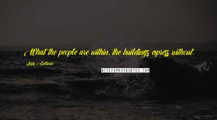 Louis Sullivan quotes: What the people are within, the buildings express without.