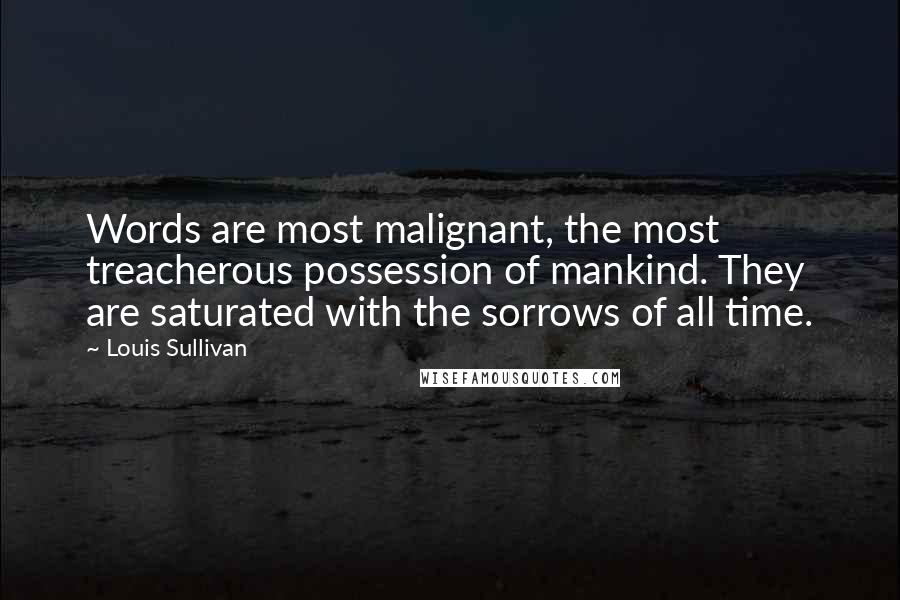 Louis Sullivan quotes: Words are most malignant, the most treacherous possession of mankind. They are saturated with the sorrows of all time.