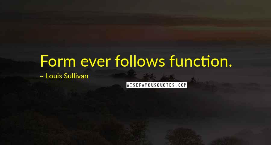 Louis Sullivan quotes: Form ever follows function.
