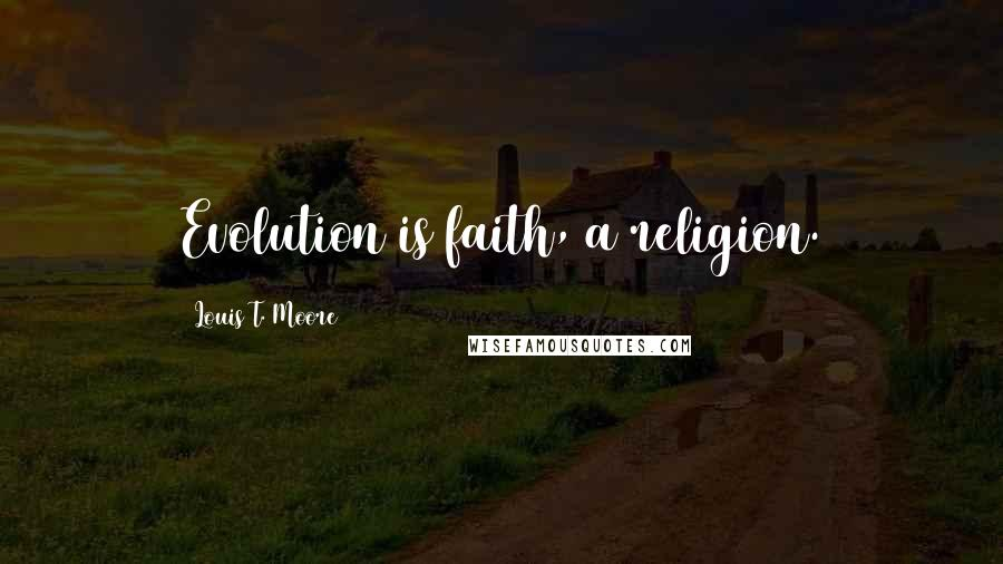 Louis T. Moore quotes: Evolution is faith, a religion.