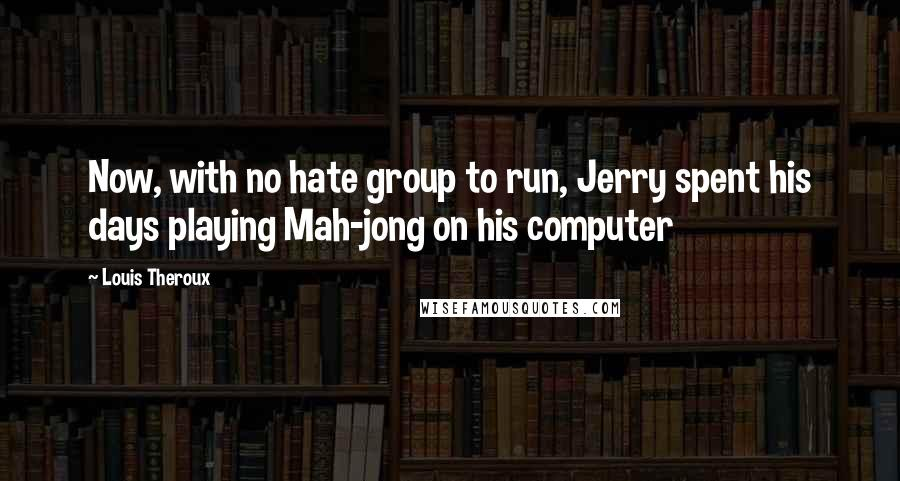 Louis Theroux quotes: Now, with no hate group to run, Jerry spent his days playing Mah-jong on his computer
