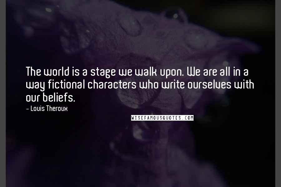 Louis Theroux quotes: The world is a stage we walk upon. We are all in a way fictional characters who write ourselves with our beliefs.