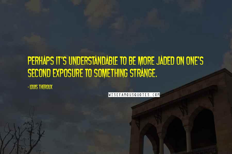 Louis Theroux quotes: Perhaps it's understandable to be more jaded on one's second exposure to something strange.