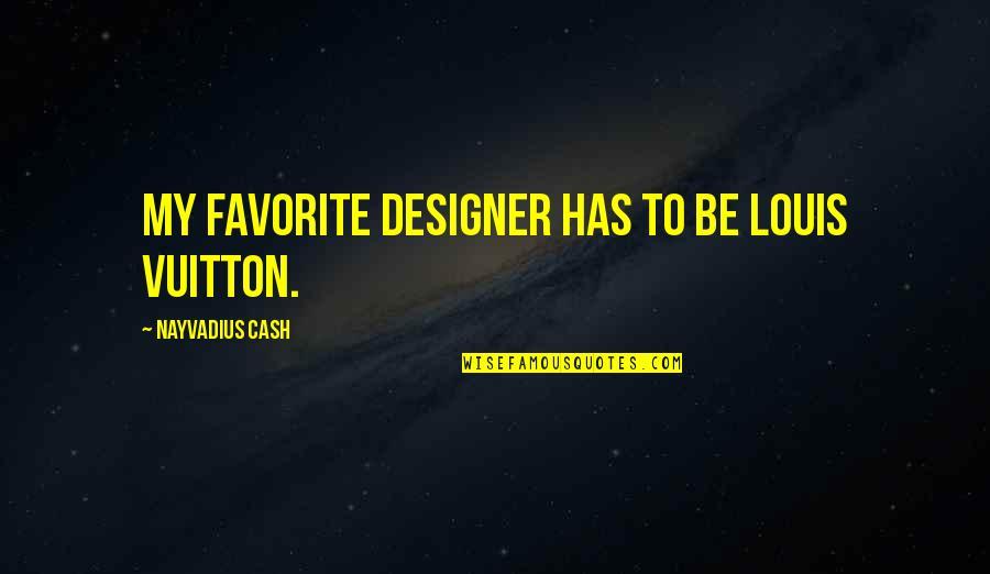 Louis Vuitton Quotes By Nayvadius Cash: My favorite designer has to be Louis Vuitton.