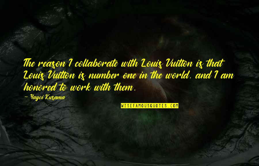 Louis Vuitton Quotes By Yayoi Kusama: The reason I collaborate with Louis Vuitton is