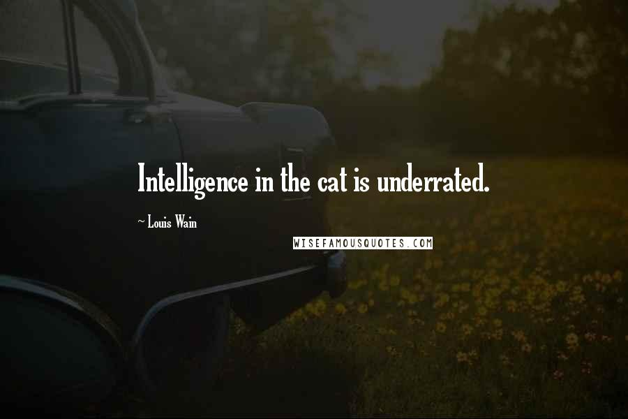 Louis Wain quotes: Intelligence in the cat is underrated.