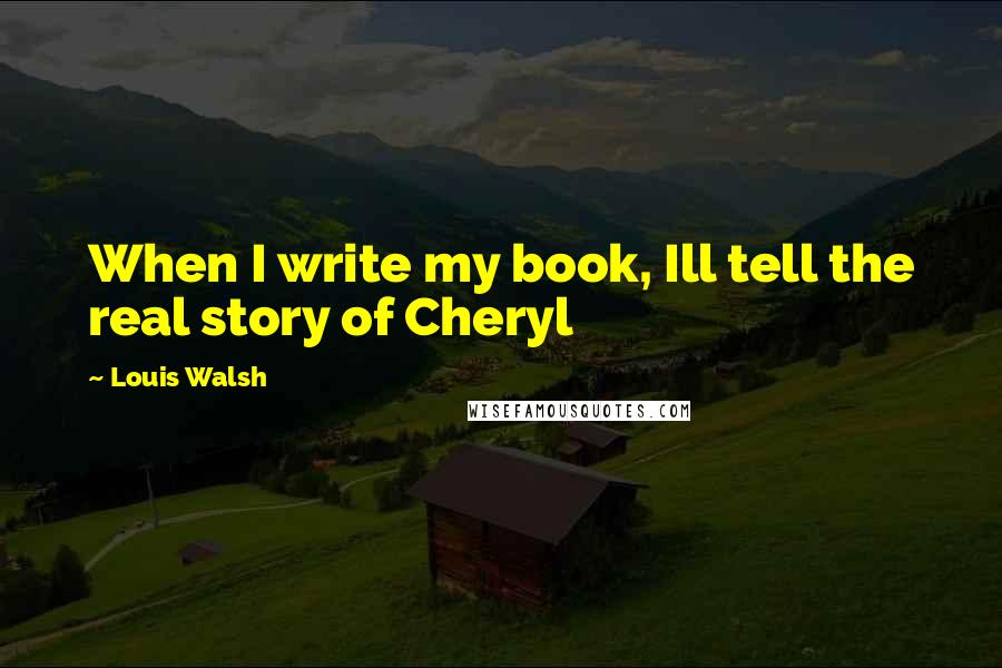 Louis Walsh quotes: When I write my book, Ill tell the real story of Cheryl