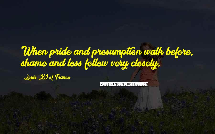 Louis XI Of France quotes: When pride and presumption walk before, shame and loss follow very closely.
