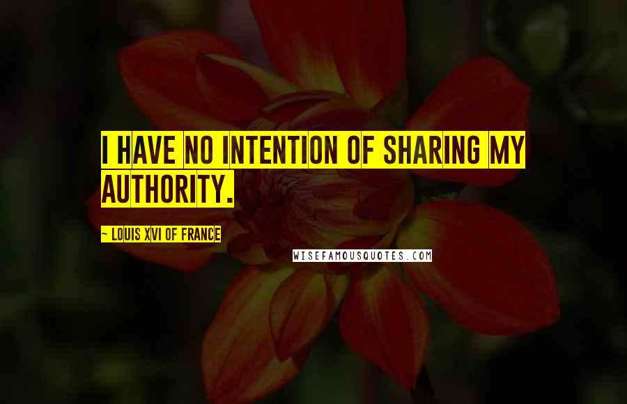 Louis XVI Of France quotes: I have no intention of sharing my authority.