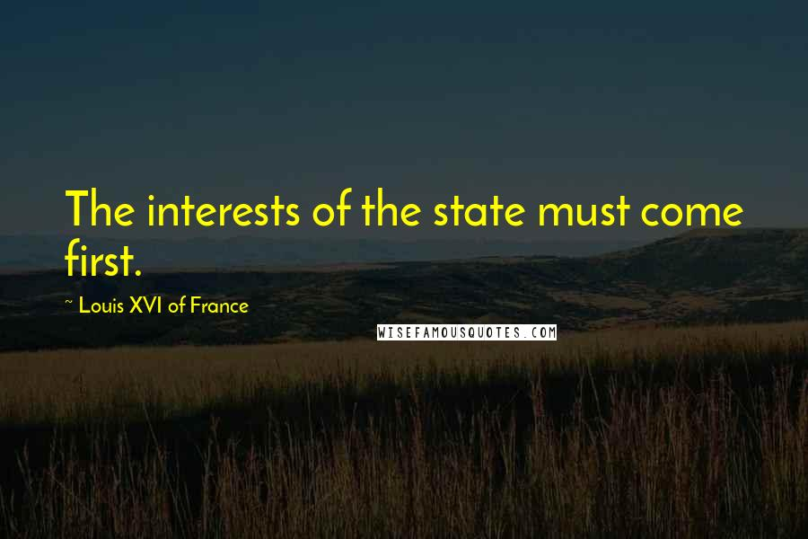 Louis XVI Of France quotes: The interests of the state must come first.