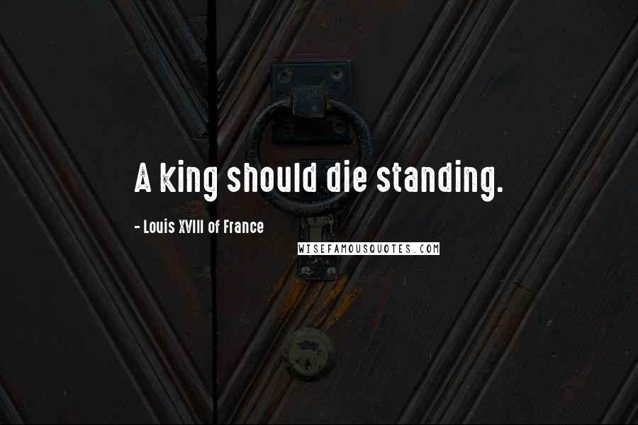 Louis XVIII Of France quotes: A king should die standing.