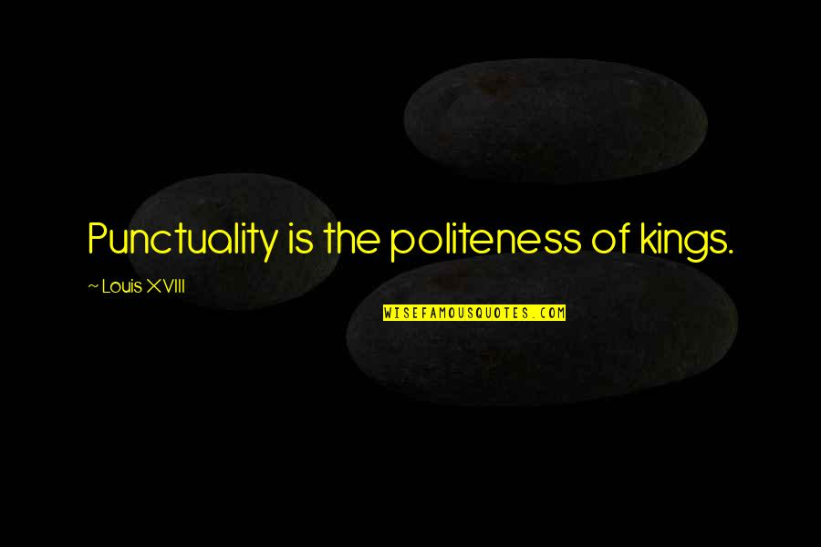 Louis Xviii Quotes By Louis XVIII: Punctuality is the politeness of kings.