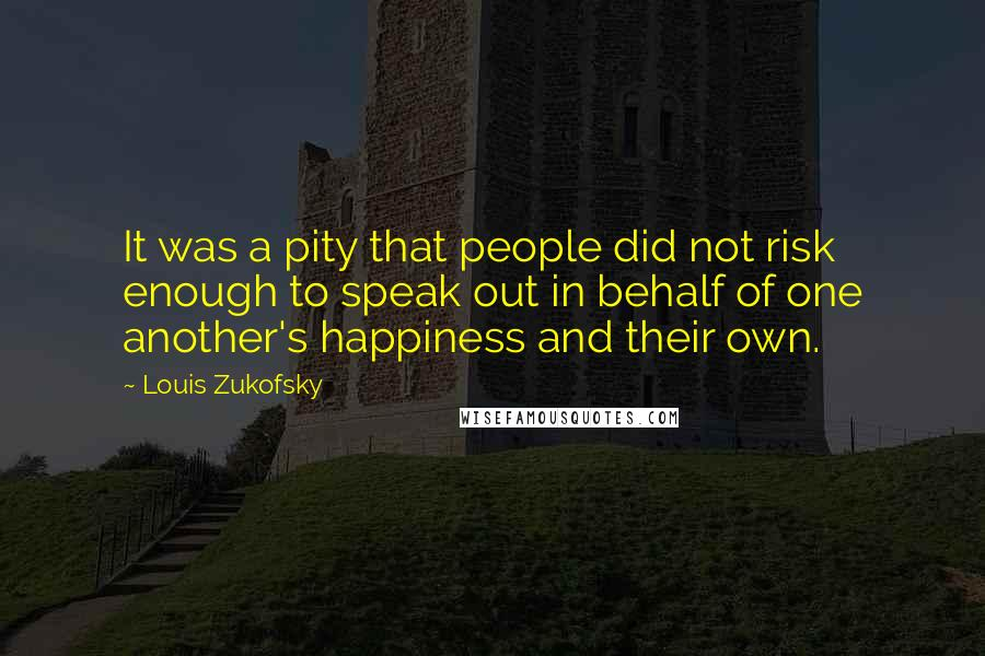 Louis Zukofsky quotes: It was a pity that people did not risk enough to speak out in behalf of one another's happiness and their own.