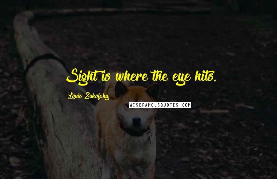 Louis Zukofsky quotes: Sight is where the eye hits.